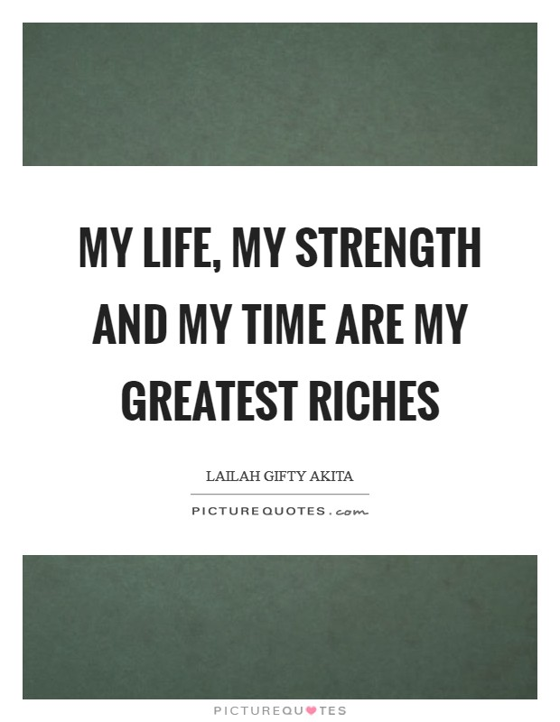 My life, my strength and my time are my greatest riches Picture Quote #1