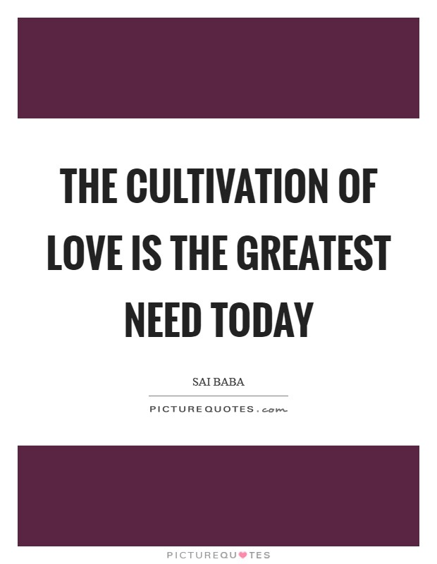 The cultivation of Love is the greatest need today Picture Quote #1