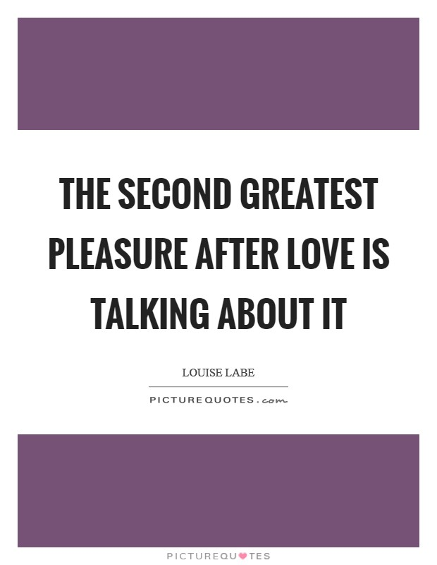 The second greatest pleasure after love is talking about it Picture Quote #1