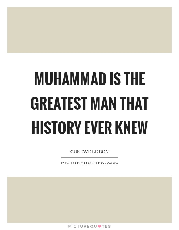 Muhammad is the greatest man that history ever knew Picture Quote #1