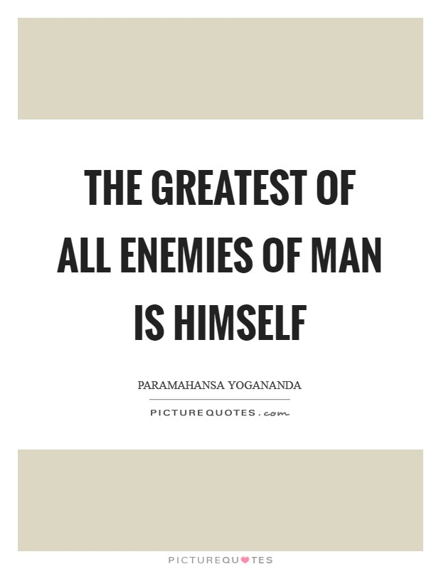 The greatest of all enemies of man is himself Picture Quote #1