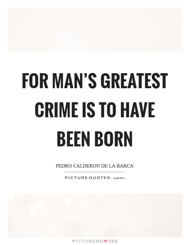 For man's greatest crime is to have been born Picture Quote #1