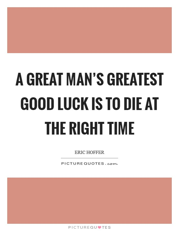 A great man's greatest good luck is to die at the right time Picture Quote #1