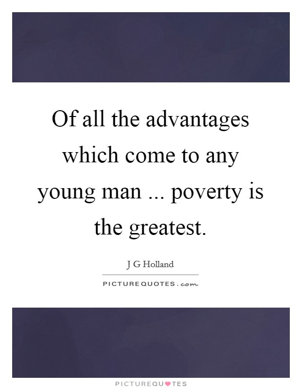 Of all the advantages which come to any young man ... poverty is the greatest. Picture Quote #1