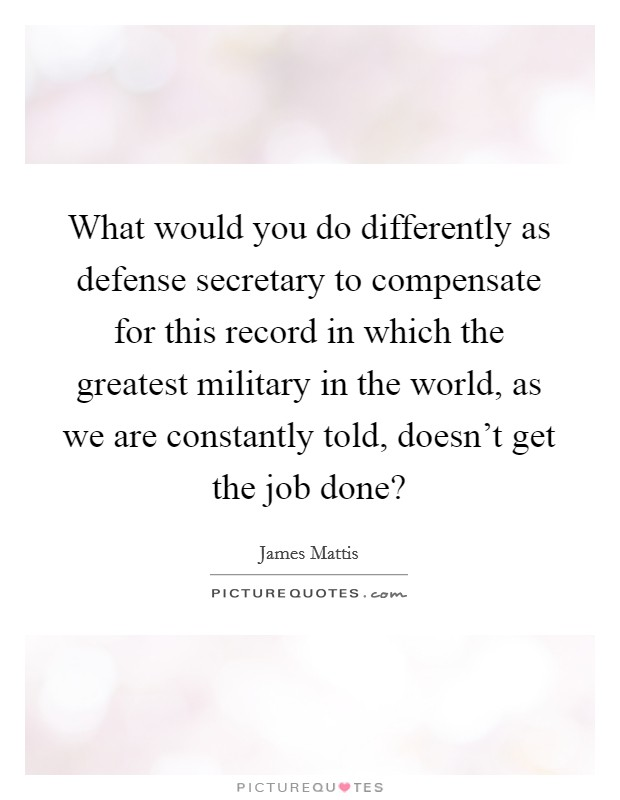 What would you do differently as defense secretary to compensate for this record in which the greatest military in the world, as we are constantly told, doesn't get the job done? Picture Quote #1