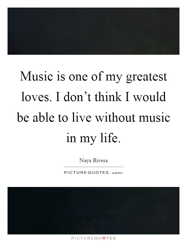 Music is one of my greatest loves. I don't think I would be able to live without music in my life Picture Quote #1