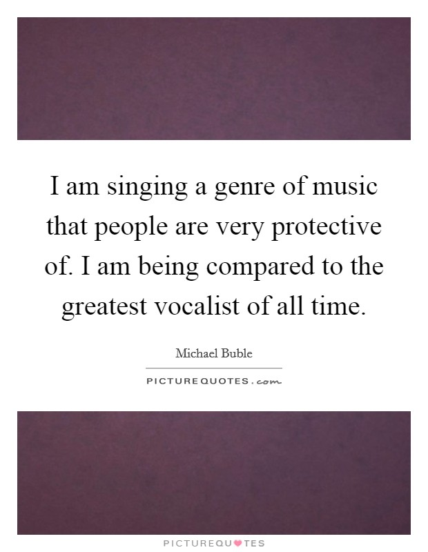 I am singing a genre of music that people are very protective of. I am being compared to the greatest vocalist of all time Picture Quote #1