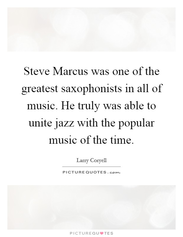Steve Marcus was one of the greatest saxophonists in all of music. He truly was able to unite jazz with the popular music of the time Picture Quote #1
