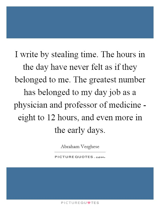 I write by stealing time. The hours in the day have never felt as if they belonged to me. The greatest number has belonged to my day job as a physician and professor of medicine - eight to 12 hours, and even more in the early days Picture Quote #1