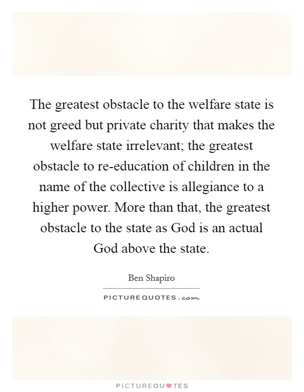 The greatest obstacle to the welfare state is not greed but private charity that makes the welfare state irrelevant; the greatest obstacle to re-education of children in the name of the collective is allegiance to a higher power. More than that, the greatest obstacle to the state as God is an actual God above the state Picture Quote #1