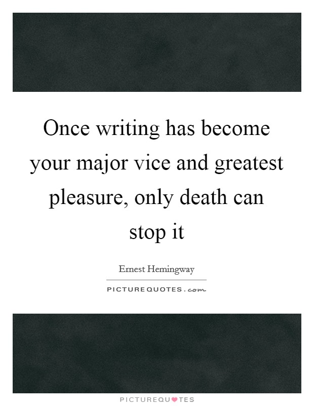 Once writing has become your major vice and greatest pleasure, only death can stop it Picture Quote #1