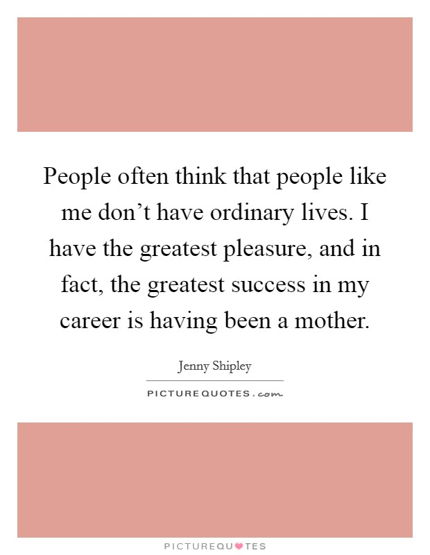People often think that people like me don't have ordinary lives. I have the greatest pleasure, and in fact, the greatest success in my career is having been a mother Picture Quote #1