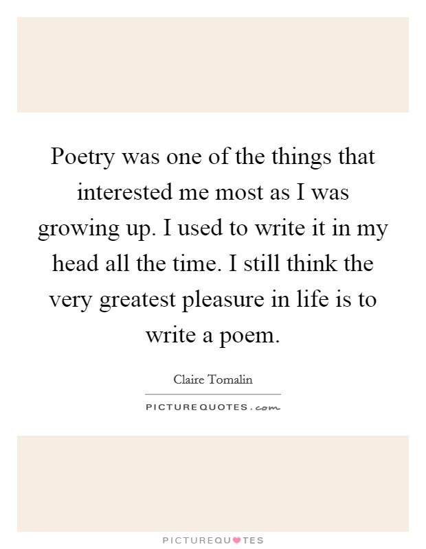 Poetry was one of the things that interested me most as I was growing up. I used to write it in my head all the time. I still think the very greatest pleasure in life is to write a poem Picture Quote #1