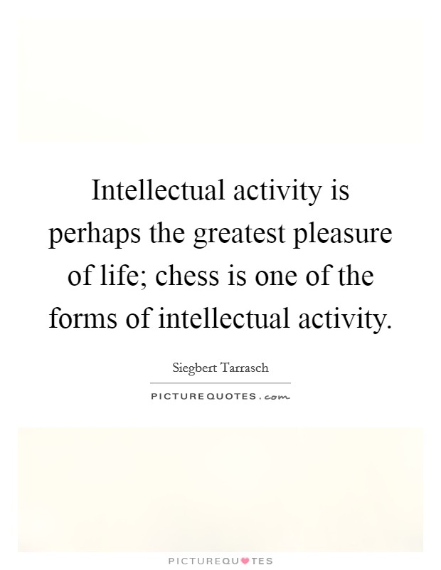 Intellectual activity is perhaps the greatest pleasure of life; chess is one of the forms of intellectual activity Picture Quote #1