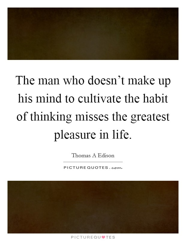 The man who doesn't make up his mind to cultivate the habit of thinking misses the greatest pleasure in life Picture Quote #1
