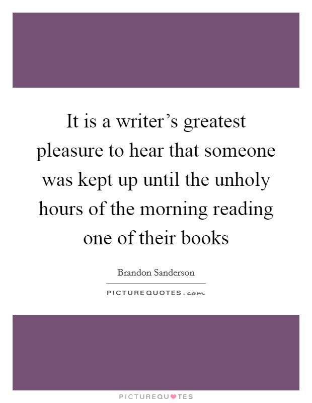 It is a writer's greatest pleasure to hear that someone was kept up until the unholy hours of the morning reading one of their books Picture Quote #1