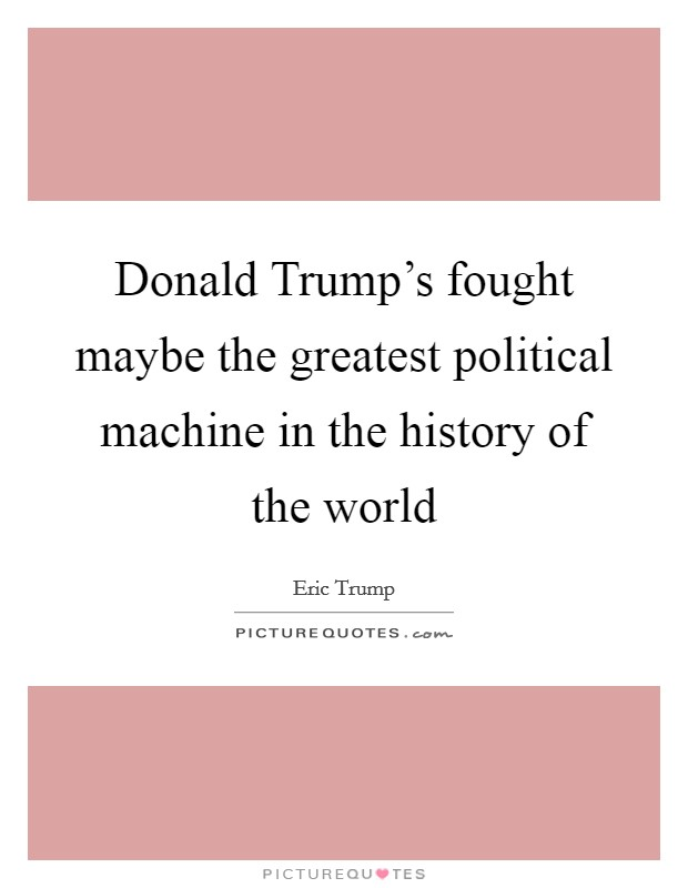 Donald Trump's fought maybe the greatest political machine in the history of the world Picture Quote #1