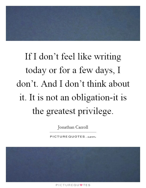 If I don't feel like writing today or for a few days, I don't. And I don't think about it. It is not an obligation-it is the greatest privilege Picture Quote #1