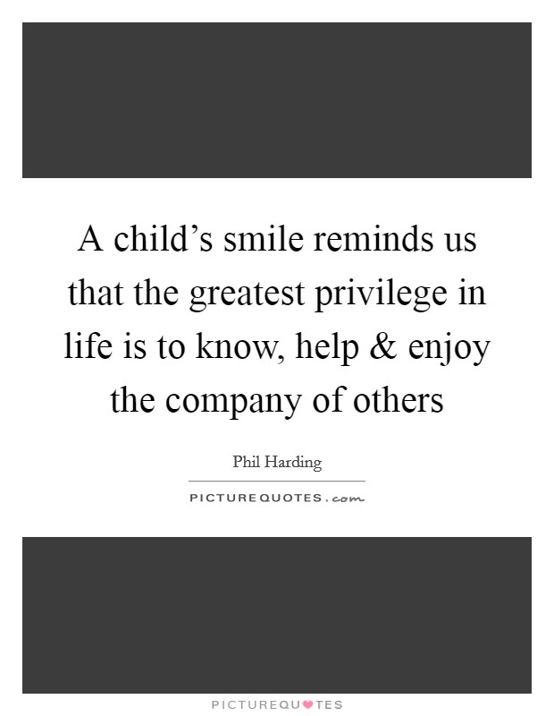 A child's smile reminds us that the greatest privilege in life is to know, help and enjoy the company of others Picture Quote #1