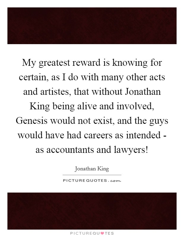 My greatest reward is knowing for certain, as I do with many other acts and artistes, that without Jonathan King being alive and involved, Genesis would not exist, and the guys would have had careers as intended - as accountants and lawyers! Picture Quote #1