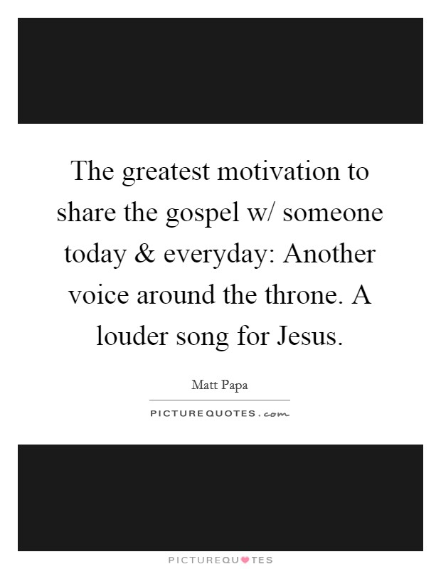 The greatest motivation to share the gospel w/ someone today and everyday: Another voice around the throne. A louder song for Jesus Picture Quote #1