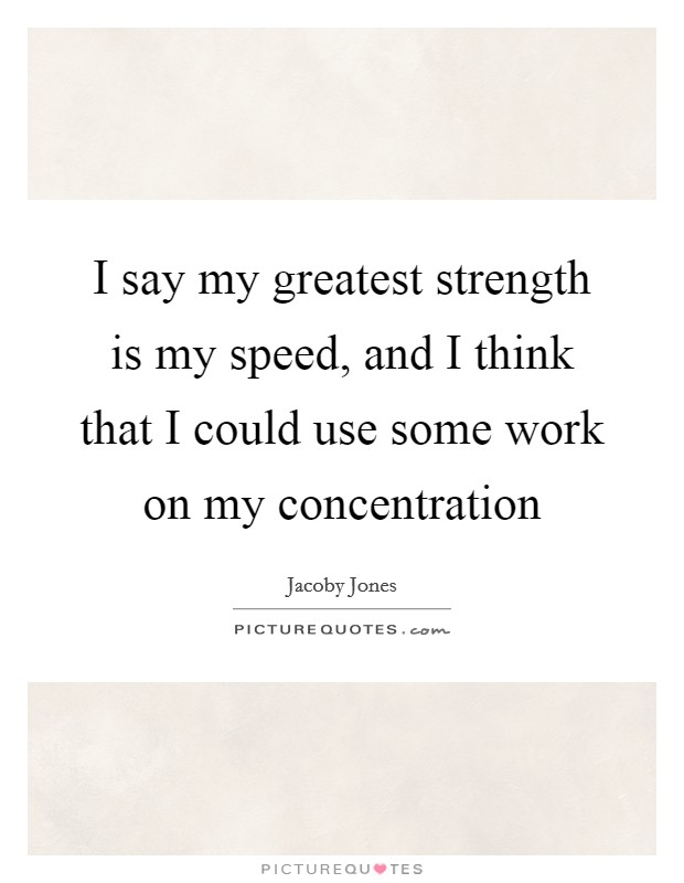 I say my greatest strength is my speed, and I think that I could use some work on my concentration Picture Quote #1