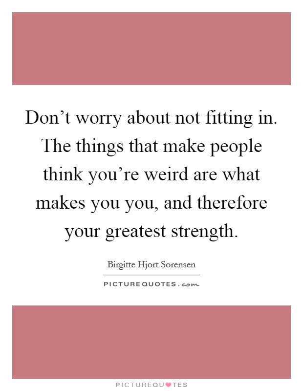Don't worry about not fitting in. The things that make people think you're weird are what makes you you, and therefore your greatest strength Picture Quote #1