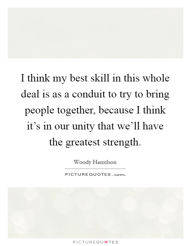 I think my best skill in this whole deal is as a conduit to try to bring people together, because I think it's in our unity that we'll have the greatest strength Picture Quote #1