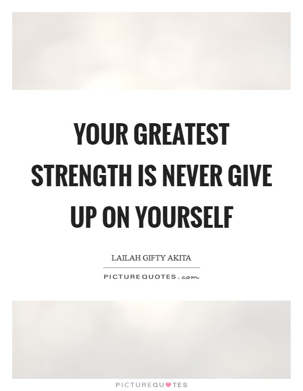 Your greatest strength is never give up on yourself Picture Quote #1