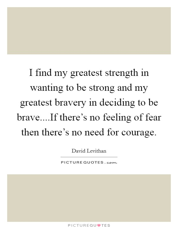 I find my greatest strength in wanting to be strong and my greatest bravery in deciding to be brave....If there's no feeling of fear then there's no need for courage Picture Quote #1