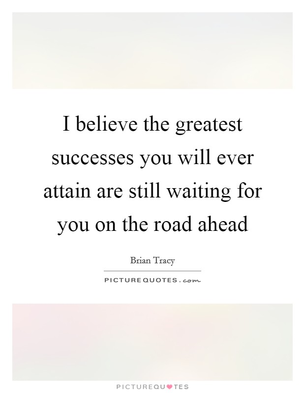 I believe the greatest successes you will ever attain are still waiting for you on the road ahead Picture Quote #1