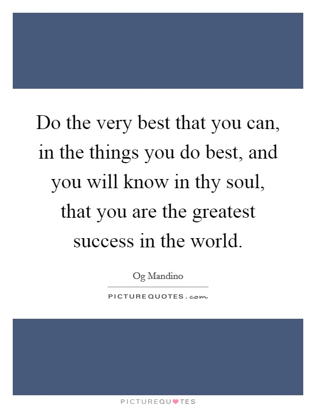 Do the very best that you can, in the things you do best, and you will know in thy soul, that you are the greatest success in the world Picture Quote #1