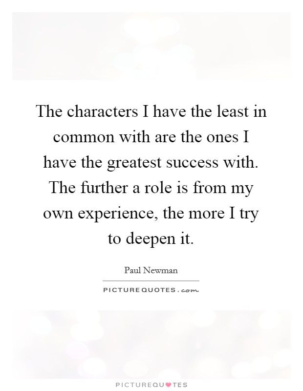 The characters I have the least in common with are the ones I have the greatest success with. The further a role is from my own experience, the more I try to deepen it Picture Quote #1