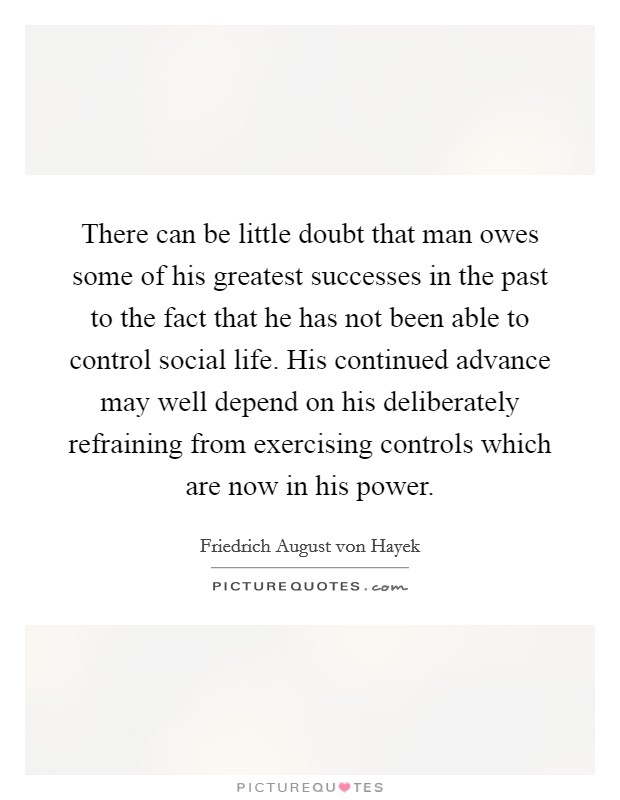 There can be little doubt that man owes some of his greatest successes in the past to the fact that he has not been able to control social life. His continued advance may well depend on his deliberately refraining from exercising controls which are now in his power Picture Quote #1