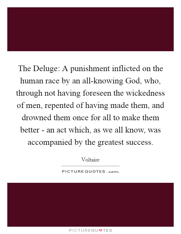 The Deluge: A punishment inflicted on the human race by an all-knowing God, who, through not having foreseen the wickedness of men, repented of having made them, and drowned them once for all to make them better - an act which, as we all know, was accompanied by the greatest success Picture Quote #1