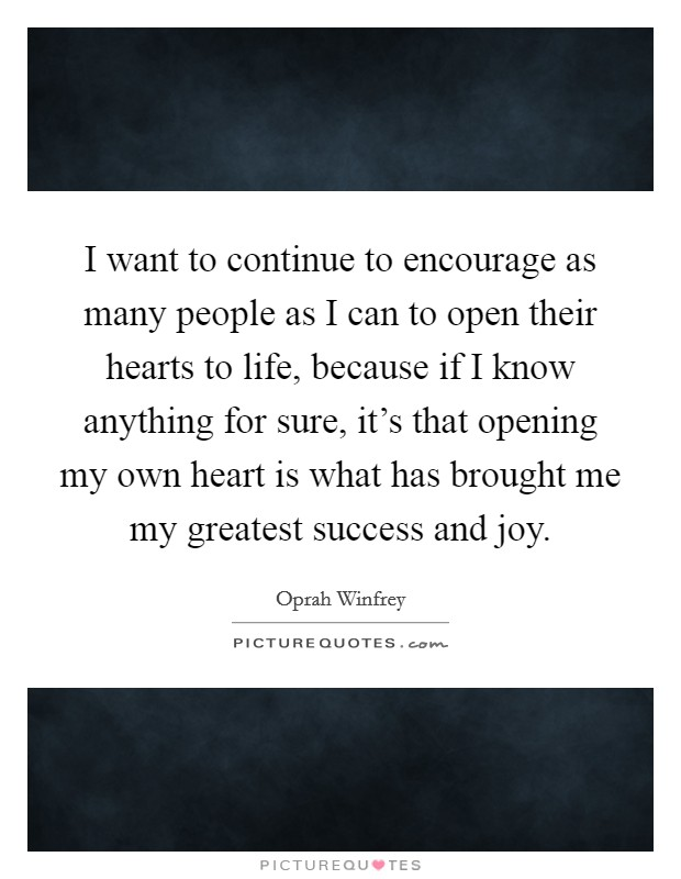 I want to continue to encourage as many people as I can to open their hearts to life, because if I know anything for sure, it's that opening my own heart is what has brought me my greatest success and joy Picture Quote #1