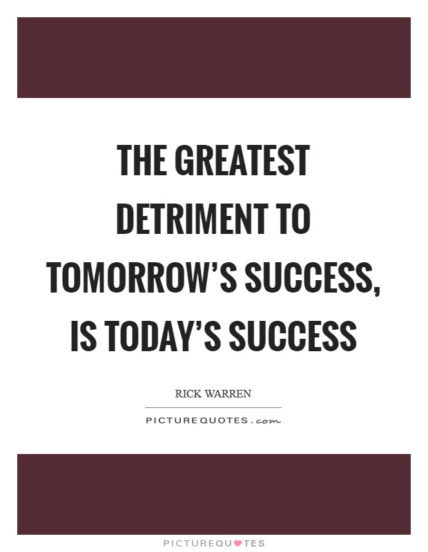 The greatest detriment to tomorrow's success, is today's success Picture Quote #1