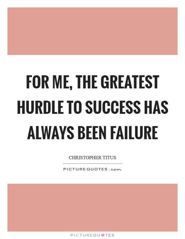 For me, the greatest hurdle to success has always been failure Picture Quote #1
