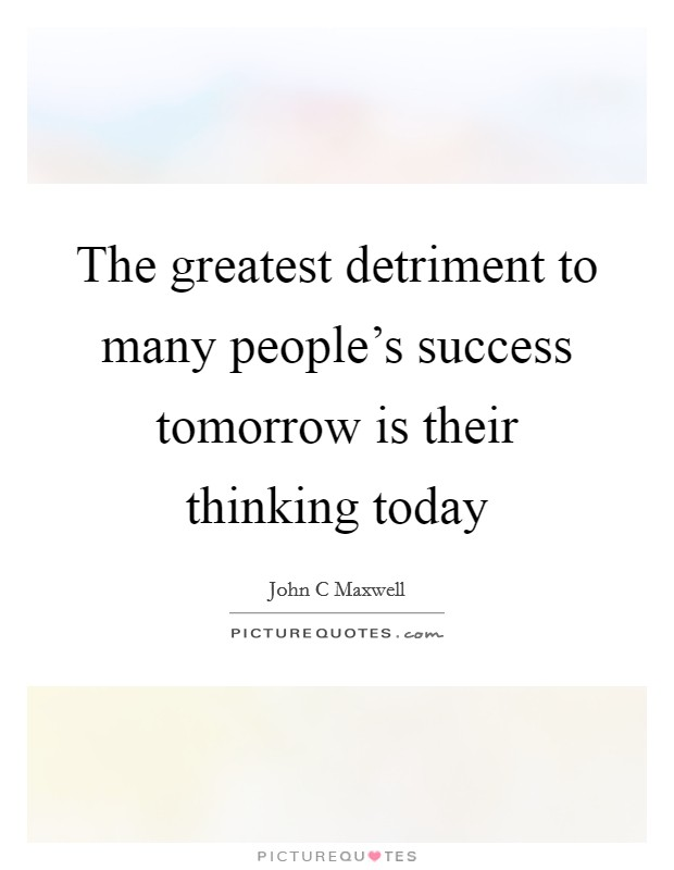 The greatest detriment to many people's success tomorrow is their thinking today Picture Quote #1