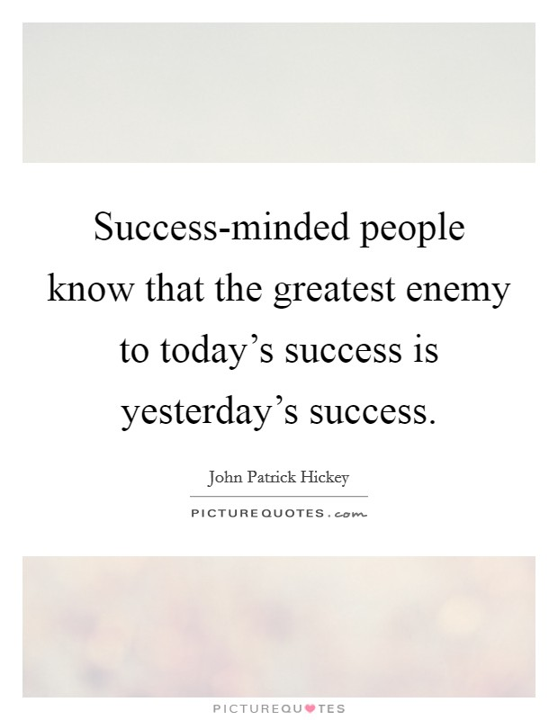 Success-minded people know that the greatest enemy to today's success is yesterday's success Picture Quote #1