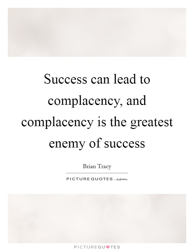 Success can lead to complacency, and complacency is the greatest enemy of success Picture Quote #1