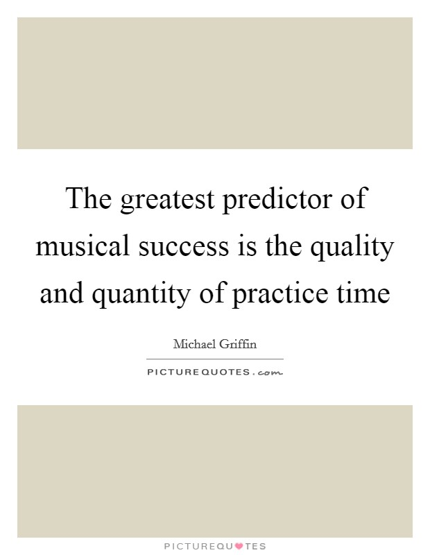 The greatest predictor of musical success is the quality and quantity of practice time Picture Quote #1