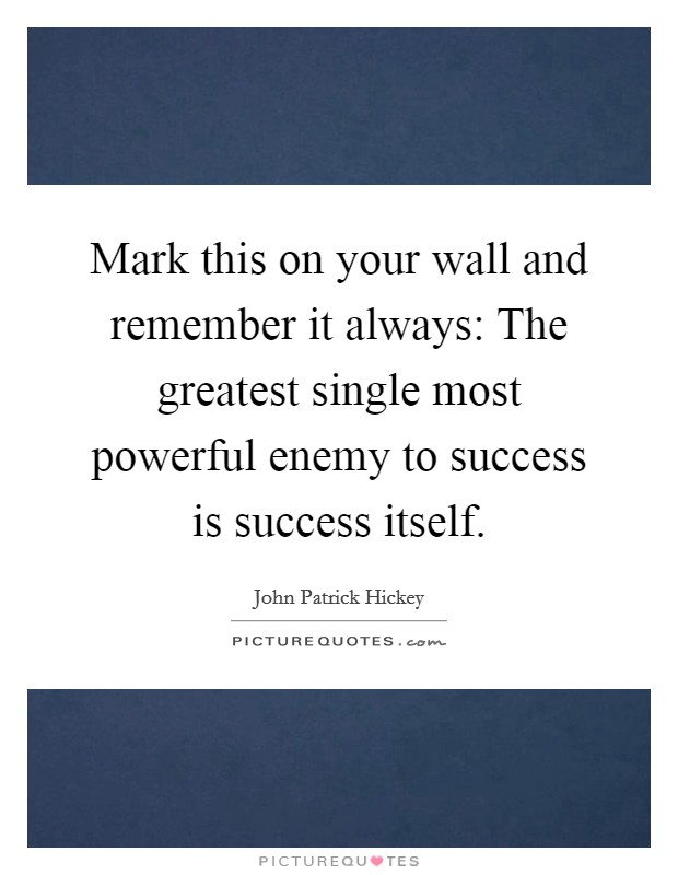 Mark this on your wall and remember it always: The greatest single most powerful enemy to success is success itself Picture Quote #1