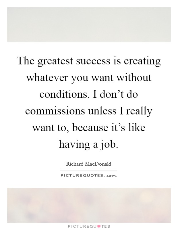 The greatest success is creating whatever you want without conditions. I don't do commissions unless I really want to, because it's like having a job Picture Quote #1