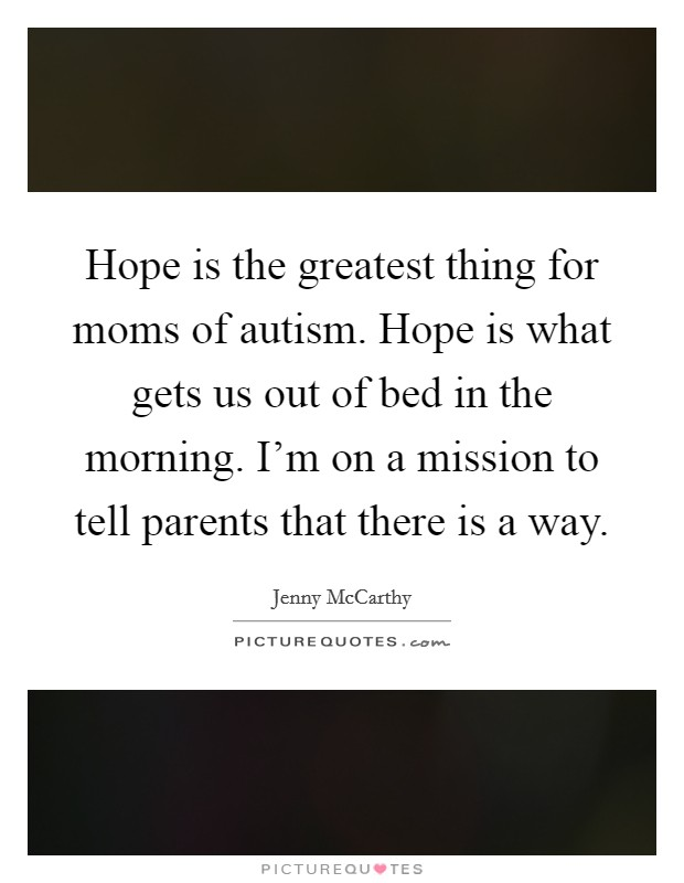 Hope is the greatest thing for moms of autism. Hope is what gets us out of bed in the morning. I'm on a mission to tell parents that there is a way Picture Quote #1