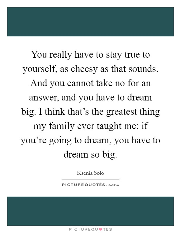 You really have to stay true to yourself, as cheesy as that sounds. And you cannot take no for an answer, and you have to dream big. I think that's the greatest thing my family ever taught me: if you're going to dream, you have to dream so big Picture Quote #1