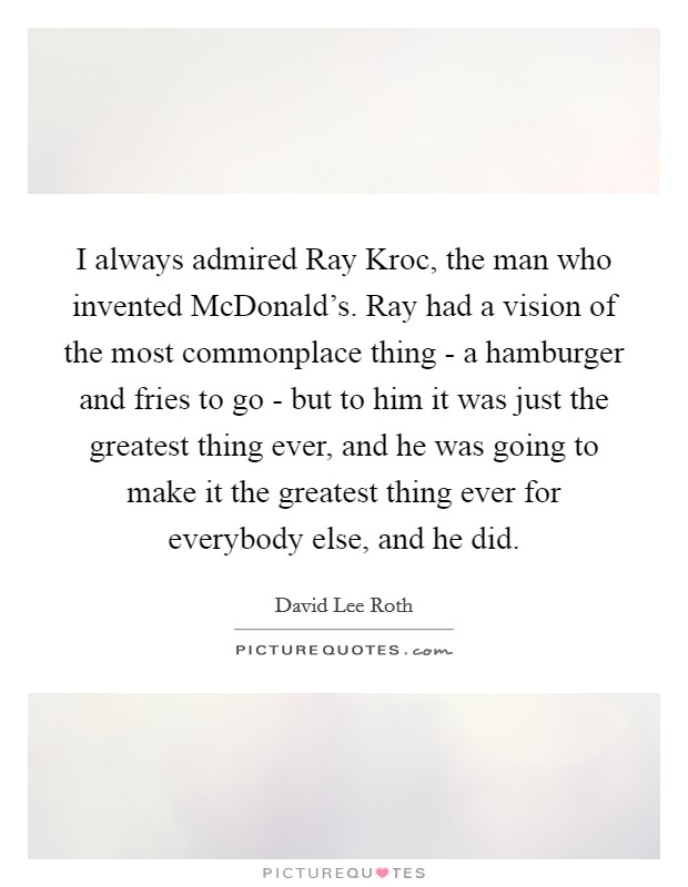 I always admired Ray Kroc, the man who invented McDonald's. Ray had a vision of the most commonplace thing - a hamburger and fries to go - but to him it was just the greatest thing ever, and he was going to make it the greatest thing ever for everybody else, and he did Picture Quote #1
