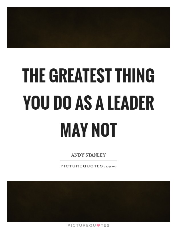 The greatest thing you do as a leader may not Picture Quote #1