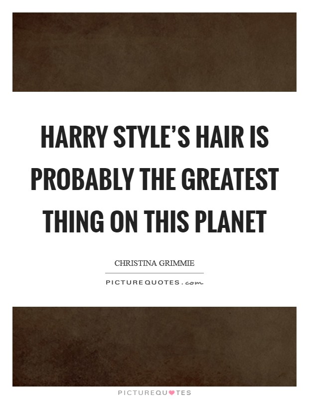 Harry Style's hair is probably the greatest thing on this planet Picture Quote #1