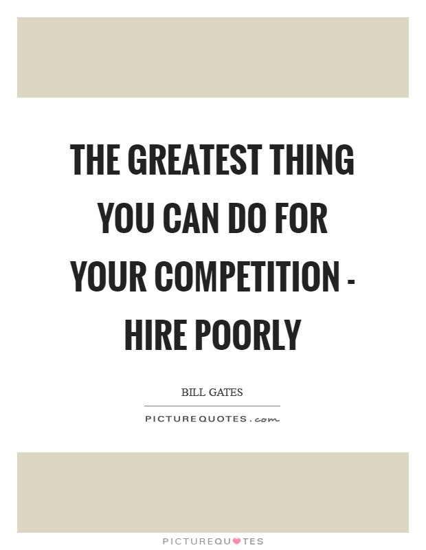 The greatest thing you can do for your competition - hire poorly Picture Quote #1